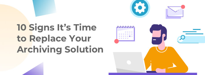 10 Signs It's Time to Replace Your Archiving Solution